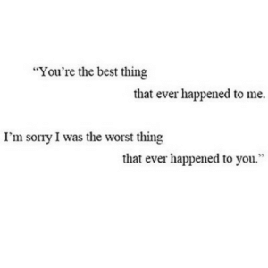 "https://iglovequotes.net/: ""You're the best thing  that ever happened to me.  I'm sorry I was the worst thing  that ever happened to you."" https://iglovequotes.net/"