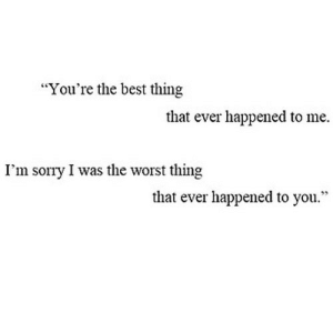 "https://iglovequotes.net/: ""You're the best thing  that ever happened to me  I'm sorry I was the worst thing  that ever happened to you."" https://iglovequotes.net/"