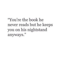 """Book, Never, and You: """"You're the book he  never reads but he keeps  you on his nightstand  anyways.  95"""