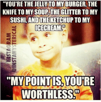 """StraightUp: """"YOU'RE THE JELLY TO MY BURGER, THE  KNIFE TO MY SOUP THEGLITTER TOMY  SUSHI ANIOTHEKETCHUP TO MY  ICE CREAM!  """"MY POINT YOURE  WORTHLESS StraightUp"""