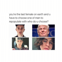 Choose One, Earth, and Girl Memes: you're the last female on earth and u  have to choose one of men to  repopulate with who do u choose? is kill myself an option