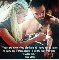 "<3: ""You're the moon of my life that's all I know and all I need  to know and if this a dream l'Il kill the man Who tries  to wake me...  Khal Drogo <3"