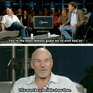 Quest, Patrick Stewart, and Bea: You're the most famous quest we've ever had on.  This must bea terribleshowthen Patrick Stewart
