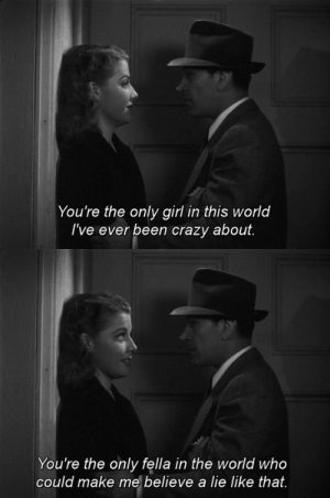 genterie:  They Drive by Night (1940) dir Raoul Walsh: You're the only girl in this world  I've ever been crazy about.   You're the only fella in the world who  could make me believe a lie like that. genterie:  They Drive by Night (1940) dir Raoul Walsh