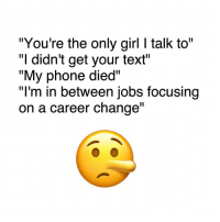 """Memes, Phone, and Focus: """"You're the only girl l talk to""""  didn't get your text  """"My phone died  I'm in between Jobs focusing  on a career change 😒"""