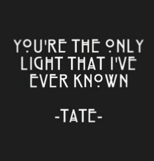 Light, Youre, and Ever: YOU'RE THE ONLY  LIGHT THAT I'VE  EVER KNOWN  -TATE-