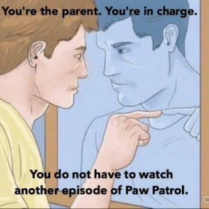First world problems: You're the parent. You're in charge.  You do not have to watch  another episode of Paw Patrol. First world problems