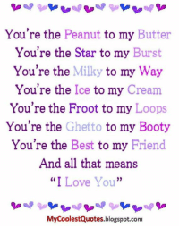 """Peanuts: You're the Peanut to my Butter  You're the Star to my Burst  You're the  Milky to my  Way  You're the  Ice to my  Cream  You're the Froot to my Loops  You're the  Ghetto  to my Booty  You're the Best to my Friend  And all that means  """"I Love You""""  MyCoolestQuotes.blogspot.com"""