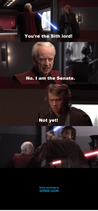 You're the Sith lord!  No. I am the Senate.  Not yet!  Written and Directed by  GEORGE LUCAS