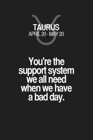 You're the support system we all need when we have a bad day. Taurus   Taurus Quotes   Taurus Zodiac Signs: You're the support system we all need when we have a bad day. Taurus   Taurus Quotes   Taurus Zodiac Signs