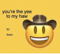yee: you're the yee  to my haw  to:  from