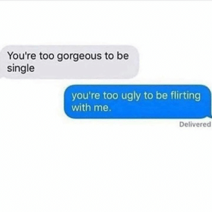 This hurt my feelings.: You're too gorgeous to be  single  you're too ugly to be flirting  with me.  Delivered This hurt my feelings.