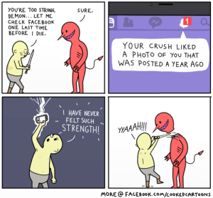 """Crush, Facebook, and Omg: YOU'RE TOO STRONG,  DEMON... LET ME  CHECK FACEBooK  ONE LAST TIME  BEFORE I DIE.  SURE.  1  YOUR CRUSH LIKED  A PHoTo OF You THAT  WAS POSTED A YEAR AGO  HAVE NEVER  - FELT SUCH  STRENGTH!  AAAH  MORE FACEBooK.coM/CooKEDCARTOONS omg-images:  """"Little did he know he had the power all along. The power of giving himself a 'Like'."""""""