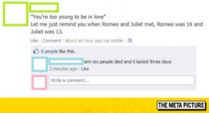 """Love, Tumblr, and Blog: You're too young to be in love""""  Let me just remind you when Romeo and Juliet met, Romeo was 16 and  Juliet was 13  Like Comment about an hour ago via mobile  6 people like this.  erin six people died and it lasted three days  2 minutes ago Like  Write a comment...  THE META PICTURE srsfunny:Too Young To Be In Love"""