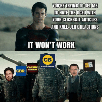 Lol, agreed. (Credit: unknown. If you know who made this meme, pelase tag the creator below!) Batman Superman WonderWoman TheFlash GreenLantern Aquaman Cyborg Shazam MartianManHunter GreenArrow BlackCanary Mera JusticeLeague Darkseid DCEU SuicideSquad Joker HarleyQuinn Deathstroke Deadshot Nightwing RedHood: YOURE TRYING TO GET ME  TO HATE THE DCEUWITH  YOUR CLICKBAIT ARTICLES  AND KNEE-JERK REACTIONS  CLICKBAIT ARTICLES  IT WON'T WORK  CB  COSMIC comicbook  DOOKNEWS Lol, agreed. (Credit: unknown. If you know who made this meme, pelase tag the creator below!) Batman Superman WonderWoman TheFlash GreenLantern Aquaman Cyborg Shazam MartianManHunter GreenArrow BlackCanary Mera JusticeLeague Darkseid DCEU SuicideSquad Joker HarleyQuinn Deathstroke Deadshot Nightwing RedHood