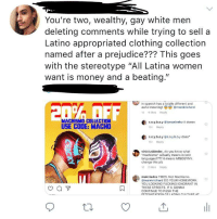 "Fucking, Ignorant, and Money: You're two, wealthy, gay white men  deleting comments while trying to sell a  Latino appropriated clothing collection  named after a prejudice??? This goes  with the stereotype ""All Latina women  want is money and a beating.""  in spanish has a totally different and  awful meaning!  d 4 likes Reply  @marekrichard  MACHISMO COLLECTION  USE CODE: MACH0  s.o.y.b.o.y @ismaelneko it doesn  15h Reply  s.o.y.b.oy @s.oy.b.oy does  15h Reply  viniciusbinder do you know what  ""machismo"" actually means in latin  languages???? it means MISOGYNY  change this plz  1d 2 likes Reply  malcriadxs YIKES. Not Machismo.  @marekrichard DO YOUR HOMEWORK.  YOU LOOKING FUCKING IGNORANT IN  THESE STREETS. IF U GONNA  CONTINUE TO PUSH THE It's 2018, why?"