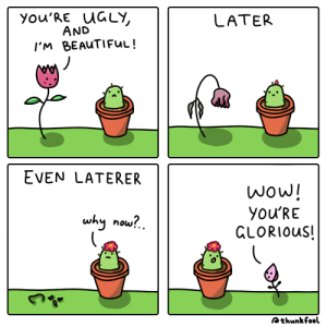 some will look down on you now for what you are, but others will look up to you for who you become via /r/wholesomememes https://ift.tt/35zJSMa: you'RE UGLY,  AND  LATER  I'M BEAUTIFUL!  EVEN LATERER  wow!  you'RE  GLORIOUS!  why now?.  Qthunkfool some will look down on you now for what you are, but others will look up to you for who you become via /r/wholesomememes https://ift.tt/35zJSMa