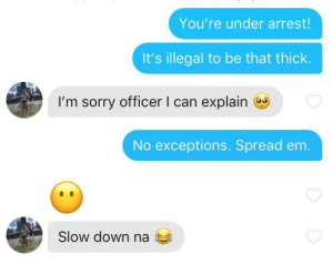 Role play time.: You're under arrest!  It's illegal to be that thick.  I'm sorry officer I can explain  No exceptions. Spread em.  Slow down na Role play time.