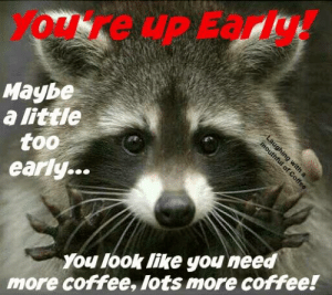 Need More Coffee: You're up Early!  Maybe  a little  too  early...  You look like you need  more coffee, lots more coffee!