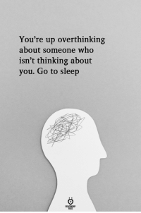 Go to Sleep, Sleep, and Who: You're up overthinking  about someone who  isn't thinking about  you. Go to sleep