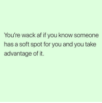 Af, Memes, and Wack: You're wack af if you know someone  has a soft spot for you and you take  advantage of it. 🤔