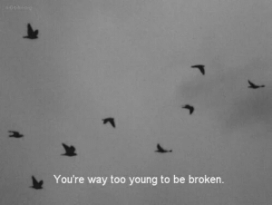 too young: You're way too young to be broken