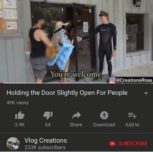 MeIRL, Add, and Download: Youre welcome.  @CreationsRoss  Holding the Door Slightly Open For People  49K views  3.9K  64  Share Download Add to  Vlog Creations  233K subscribers  ISyS  SUBSCRIBE meirl