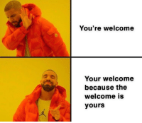 You're welcome  Your welcome  because the  welcome is  yours