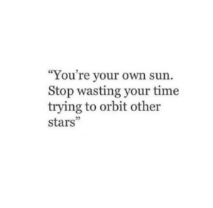 "wasting: ""You're your own sun  Stop wasting your time  trying to orbit other  stars"""