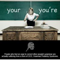 Memes, 🤖, and Ocd: you're  your  People who feel an urge to correct other people's grammar are  actually suffering from a form of OCD, Grammar Pedantry syndrome.