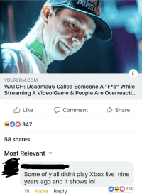 """Factual statement. via /r/memes http://bit.ly/2UOLADy: YOUREDM.COM  WATCH: Deadmau5 Called Someone A """"F*g"""" While  Streaming A Video Game & People Are Overreacti...  cb Like  40 347  58 shares  Most Relevant  comment  Share  Some of y'all didnt play Xbox live nine  years ago and it shows lol  1h Haha Reply  090218 Factual statement. via /r/memes http://bit.ly/2UOLADy"""