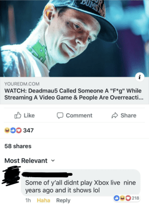"""xbox live: YOUREDM.COM  WATCH: Deadmau5 Called Someone A """"F*g"""" While  Streaming A Video Game & People Are Overreacti...  cb Like  40 347  58 shares  Most Relevant  comment  Share  Some of y'all didnt play Xbox live nine  years ago and it shows lol  1h Haha Reply  090218"""