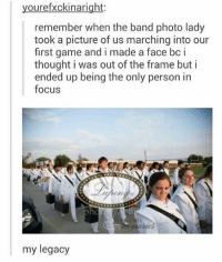 Memes, Weird, and Focus: yourefxckinaright:  remember when the band photo lady  took a picture of us marching into our  first game and i made a face bc i  thought i was out of the frame but i  ended up being the only person in  focus  my legacy you know when you take a photo and there's a random person making a weird face in the background? i wonder how many im in -j