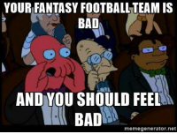 It's that time of the year again: YOURFANTASYFOOTBALLTEAM IS  BAD  AND YOU SHOULD FEEL  BAD  memegenerator.net It's that time of the year again