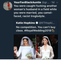 "Blackpeopletwitter, Caught Fucking, and Fucking: YourFavBlackAuntie @gr... 1d  You were caught fucking another  wom  you were married, you camel  faced, racist troglodyte.  an's husband in a field while  Katie Hopkins @KTHopki.  No competition. You can't buy  class. <p>""You racist, camel-faced troglodyte"" (via /r/BlackPeopleTwitter)</p>"
