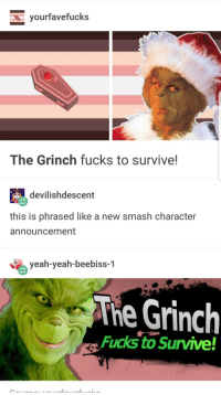 The Grinch: yourfavefucks  The Grinch fucks to survive!  devilishdescent  this is phrased like a new smash character  announcement  当  yeah-yeah-beebiss-1  The Grinch  Fucks to Survive!