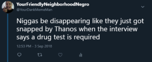 Dank, Memes, and Target: YourFriendlyNeighborhoodNegro  @YourDankMemeMan  Niggas be disappearing like they just got  snapped by Thanos when the interview  says a drug test is required  12:53 PM-3 Sep 2018 Meanwhile at an Interview by The_Silent_Shot1 MORE MEMES