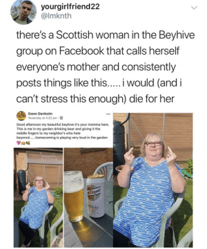 beyhive: yourgirlfriend22  @lmknth  there's a Scottish woman in the Beyhive  group on Facebook that calls herself  everyone's mother and consistently  posts things like this..... would (and i  can't stress this enough) die for her  Gwen Denholm  Yesterday at 4:22 pm  Good afternoon my beautiful beyhive it's your momma here.  This is me in my garden drinking beer and giving it the  middle fingers to my neighbor's who hate  beyonc... omecoming is playing very loud in the garden  nmique  ECIAL