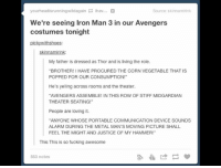 "Fucking, Iron Man, and Memes: yourheadisrunningwildagain  ihav...  Source: skinnamirink  We're seeing Iron Man 3 in our Avengers  costumes tonight  picky withshoes:  skinnamirink:  My father is dressed as Thor and is living the role.  ""BROTHER! I HAVE PROCURED THE  CORN VEGETABLE THAT IS  POPPED FOR OUR CONSUMPTION!""  He's yelling across rooms and the theater.  AVENGERS ASSEMBLE! IN THIS ROW OF STIFF MIDGARDIAN  THEATER SEATING!""  People are loving it.  ""ANYONE WHOSE PORTABLE COMMUNICATION DEVICE SOUNDS  ALARM DURING THE METAL MAN'S MOVING PICTURE SHALL  FEEL THE MIGHT AND JUSTICE OF MY HAMMER!""  This This is so fucking awesome  553 notes I would pay money to see this happen."