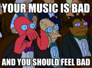 Bad, Radio, and Tumblr: YOURMUSIC IS BAL  AND YOUSHOULD FEEL BAD  quickmeme.com scifiseries:  To every FM radio station