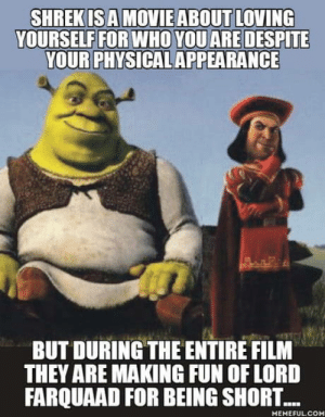 Shrek, Physical, and Film: YOURSELF FOR WHO YOU ARE DESPITE  YOUR PHYSICAL APPEARANCE  BUT DURING THE ENTIRE FILM  THEY ARE MAKING FUN OF LORD  FARQUAAD FOR BEING SHORT...  MEMEFUL CO Shrek