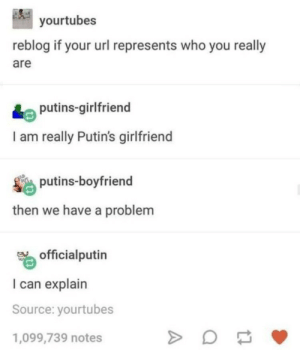 Then explain, goddammit!: yourtubes  reblog if your url represents who you really  are  Le putins-girlfriend  I am really Putin's girlfriend  putins-boyfriend  then we have a problem  20  officialputin  I can explain  Source: yourtubes  1,099,739 notes Then explain, goddammit!