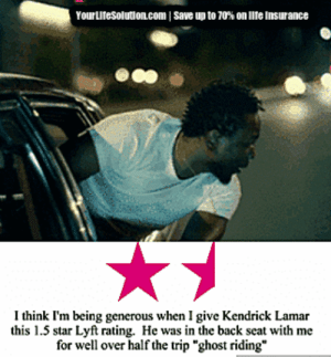 "life-insurancequote: trivet-lover:  life-insurancequote:  Come on, bro!    This really a life insurance ad?   This is exactly the response I aim to invoke in people :)  : Yourutesolution.com I save up to 70% on lite insurance  I think I'm being generous when I give Kendrick Lamar  this 1.5 star Lyft rating. He was in the back seat with me  for well over half the trip ""ghost riding"" life-insurancequote: trivet-lover:  life-insurancequote:  Come on, bro!    This really a life insurance ad?   This is exactly the response I aim to invoke in people :)"