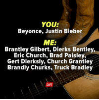 Justin Bieber, Memes, and Country Music: YOUS  Beyonce, Justin Bieber  MES  Brantley Gilbert, Dierks Bentley,  Eric Church, Brad Paisley,  Gert Dierksly, Church Grantley  Brandly Churks, Truck Bradley  CAFE Any fans of real country music?