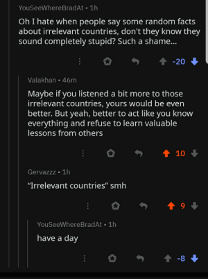 """In a comment chain on Portugal decriminalizing weed: YouSeeWhereBradAt 1h  Oh I hate when people say some random facts  about irrelevant countries, don't they know they  sound completely stupid? Such a shame...  -20  Valakhan 46m  Maybe if you listened a bit more to those  irrelevant countries, yours would be even  better. But yeah, better to act like you know  everything and refuse to learn valuable  lessons from others  t 10  Gervazzz 1h  """"Irrelevant countries"""" smh  YouSeeWhere BradAt 1h  have a day  t -8 In a comment chain on Portugal decriminalizing weed"""