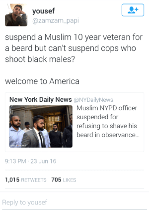 America, Beard, and Muslim: yousef  @zamzam papi  suspend a Muslim 10 year veteran for  a beard but can't suspend cops who  shoot black males?  welcome to America  New York Daily News @NYDailyNews  Muslim NYPD officer  suspended for  refusing to shave his  beard in observance...  DAILY NEWS  9:13 PM-23 Jun 16  1,015 RETWEETS 705 LIKES  Reply to yousef kinghispaniola:  NYPD everyone