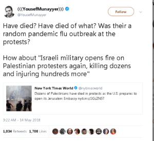 "embassy: YousefMunayyer)))  @YousefMunayyer  Follow  Have died? Have died of what? Was their a  random pandemic flu outbreak at the  protests?  How about ""Israeli military opens fire on  Palestinian protesters again, killing dozens  and injuring hundreds more  New York Tim es World@nytimesworld  Dozens of Palestinians have died in protests as the U.S. prepares to  open its Jerusalem Embassy nyti.ms/2GCZN5T  3:22 AM - 14 May 2018  1,034 Retweets 1,708 Likes"