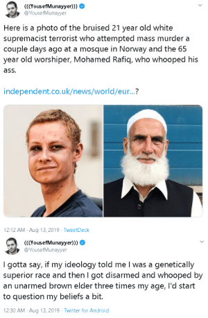 endangered-justice-seeker:   Masjid uncle lifetime achievement award.  : YousefMunayyer)))  @YousefMunayyer  Here is a photo of the bruised 21 year old white  supremacist terrorist who attempted mass murder a  couple days ago at a mosque in Norway and the 65  year old worshiper, Mohamed Rafiq, who whooped his  ass.  independent.co.uk/news/world/eur...?  12:12 AM Aug 13, 2019 TweetDeck   (YousefMunayyer)))  @YousefMunayyer  I gotta say, if my ideology told me I was a genetically  superior race and then I got disarmed and whooped by  an unarmed brown elder three times my age, l'd start  to question my beliefs a bit.  12:30 AM Aug 13, 2019 Twitter for Android endangered-justice-seeker:   Masjid uncle lifetime achievement award.