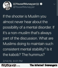 Funny, Internet, and Lmao: (((YousefMunayyer)))  @YousefMunayyer  If the shooter is Muslim you  almost never hear about the  possibility of a mental disorder. If  it's a non-muslim that's always  part of the discussion. What are  Muslims doing to maintain such  consistent mental stability? Is it  the kabob? The hummus?  2/14/18, 9:01 PM  The ntenet Scavengars  com <p>LMAO pics collection  Funny memes and Internet goodies  PMSLweb </p>