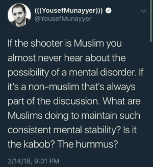 Kabobs and hummus are bomb as fuck, so I'm going with that. by TRPC-Sam FOLLOW 4 MORE MEMES.: ((YousefMunayyer)))  @YousefMunayyer  If the shooter is Muslim you  almost never hear about the  possibility of a mental disorder. If  it's a non-muslim that's always  part of the discussion. What are  Muslims doing to maintain such  consistent mental stability? Is it  the kabob? The hummus?  2/14/18, 9:01 PM Kabobs and hummus are bomb as fuck, so I'm going with that. by TRPC-Sam FOLLOW 4 MORE MEMES.